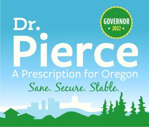 Square logo, light blue, text says Doctor Pierce, A Prescription for Oregon, Sane, Secure. Stable.  In the upper right corner there is a green circle that says Governor 2022.