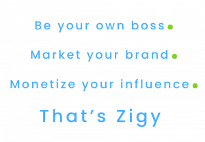 Be your own boss.  Market your own brand.  Monetize your influence.  It's Zigy!